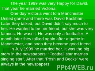 The year 1999 was very Happy for David. That year he married Victoria.One day Vi
