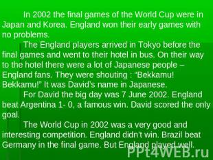 In 2002 the final games of the World Cup were in Japan and Korea. England won th