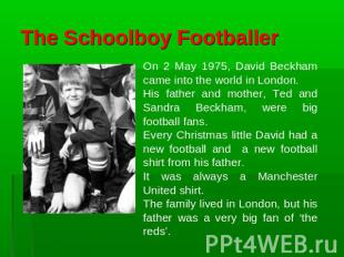 The Schoolboy Footballer On 2 May 1975, David Beckham came into the world in Lon