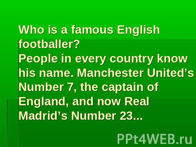 Who is a famous English footballer? People in every country know his name. Manchester United's Number 7, the captain of England, and now Real Madrid's Number 23...