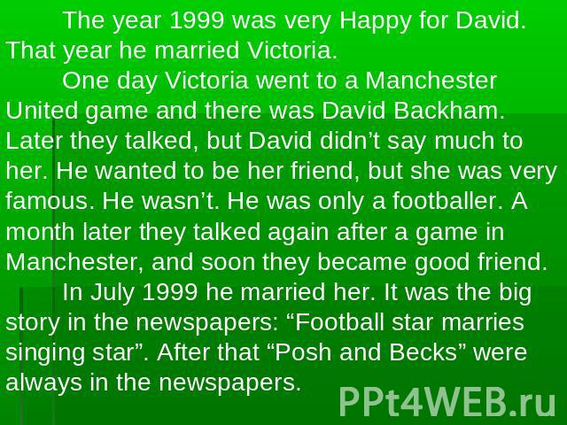 The year 1999 was very Happy for David. That year he married Victoria.One day Victoria went to a Manchester United game and there was David Backham. Later they talked, but David didn't say much to her. He wanted to be her friend, but she was very fa…