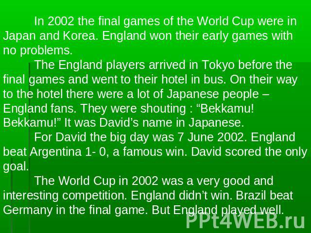 In 2002 the final games of the World Cup were in Japan and Korea. England won their early games with no problems.The England players arrived in Tokyo before the final games and went to their hotel in bus. On their way to the hotel there were a lot o…