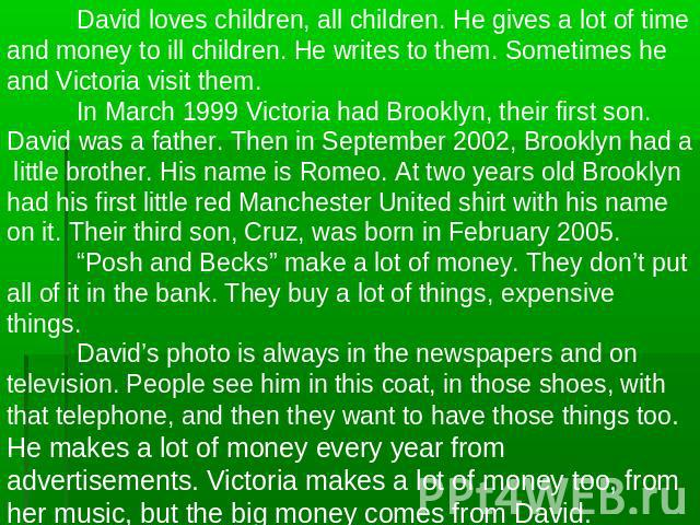 David loves children, all children. He gives a lot of time and money to ill children. He writes to them. Sometimes he and Victoria visit them.In March 1999 Victoria had Brooklyn, their first son. David was a father. Then in September 2002, Brooklyn …