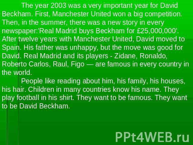 The year 2003 was a very important year for David Beckham. First, Manchester United won a big competition. Then, in the summer, there was a new story in every newspaper:'Real Madrid buys Beckham for £25,000,000'. After twelve years with Manchester U…