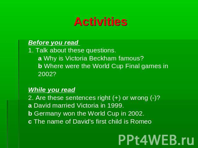 Activities Before you read 1. Talk about these questions.a Why is Victoria Beckham famous? b Where were the World Cup Final games in 2002?While you read2. Are these sentences right (+) or wrong (-)? a David married Victoria in 1999.b Germany won the…