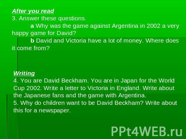After you read3. Answer these questions.a Why was the game against Argentina in 2002 a very happy game for David? b David and Victoria have a lot of money. Where does it come from? Writing4. You are David Beckham. You are in Japan for the World Cup …