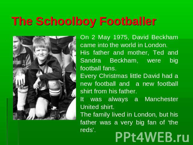 The Schoolboy Footballer On 2 May 1975, David Beckham came into the world in London. His father and mother, Ted and Sandra Beckham, were big football fans. Every Christmas little David had a new football and a new football shirt from his father. It …