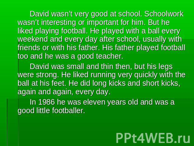 David wasn't very good at school. Schoolwork wasn't interesting or important for him. But he liked playing football. He played with a ball every weekend and every day after school, usually with friends or with his father. His father played football …