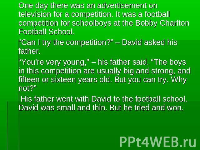 "One day there was an advertisement on television for a competition. It was a football competition for schoolboys at the Bobby Charlton Football School. ""Can I try the competition?"" – David asked his father.""You're very young,"" – his father said. ""Th…"