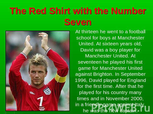 The Red Shirt with the Number Seven At thirteen he went to a football school for boys at Manchester United. At sixteen years old, David was a boy player for Manchester United. At seventeen he played his first game for Manchester United against Brigh…