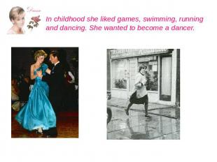 In childhood she liked games, swimming, running and dancing. She wanted to becom