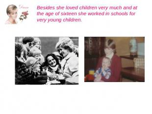 Besides she loved children very much and at the age of sixteen she worked in sch