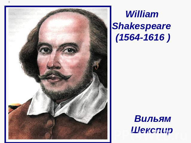 William Shakespeare (1564-1616 ) Вильям Шекспир