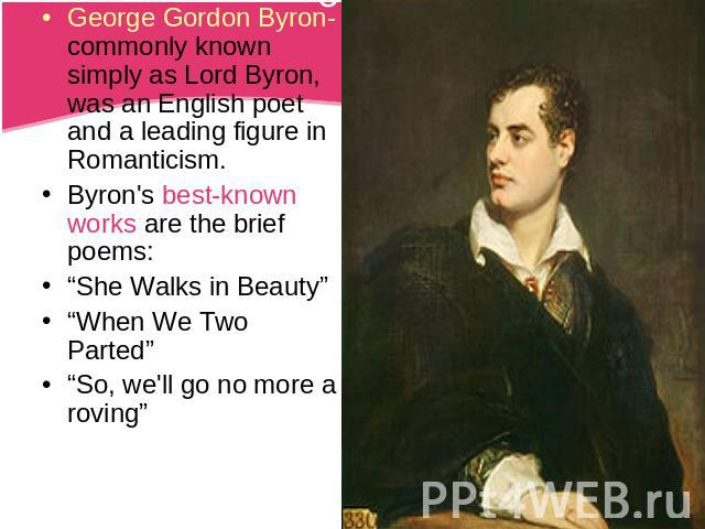 "George Gordon Byron-commonly known simply as Lord Byron, was an English poet and a leading figure in Romanticism.Byron's best-known works are the brief poems:""She Walks in Beauty""""When We Two Parted""""So, we'll go no more a roving"""