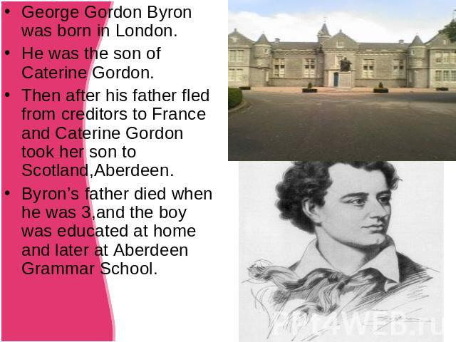 George Gordon Byron was born in London.He was the son of Caterine Gordon.Then after his father fled from creditors to France and Caterine Gordon took her son to Scotland,Aberdeen.Byron's father died when he was 3,and the boy was educated at home and…