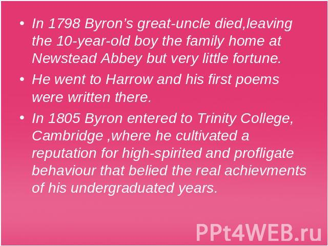 In 1798 Byron's great-uncle died,leaving the 10-year-old boy the family home at Newstead Abbey but very little fortune.He went to Harrow and his first poems were written there.In 1805 Byron entered to Trinity College, Cambridge ,where he cultivated …