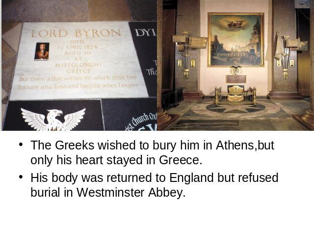 The Greeks wished to bury him in Athens,but only his heart stayed in Greece.His body was returned to England but refused burial in Westminster Abbey.
