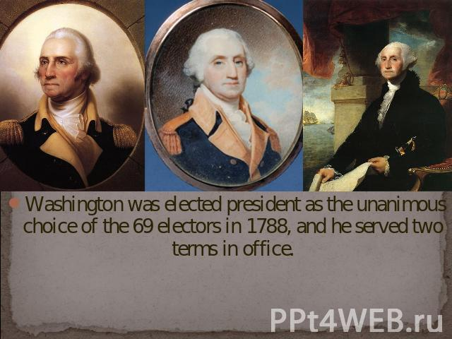 Washington was elected president as the unanimous choice of the 69 electors in 1788, and he served two terms in office.