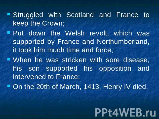Struggled with Scotland and France to keep the Crown;Put down the Welsh revolt, which was supported by France and Northumberland, it took him much time and force;When he was stricken with sore disease, his son supported his opposition and intervened…