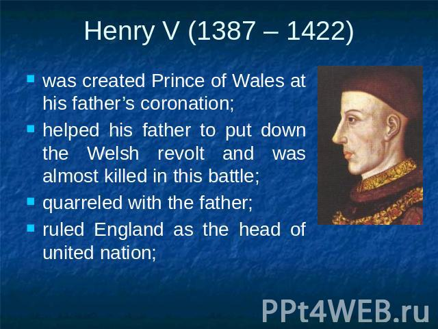 Henry V (1387 – 1422) was created Prince of Wales at his father's coronation;helped his father to put down the Welsh revolt and was almost killed in this battle;quarreled with the father;ruled England as the head of united nation;