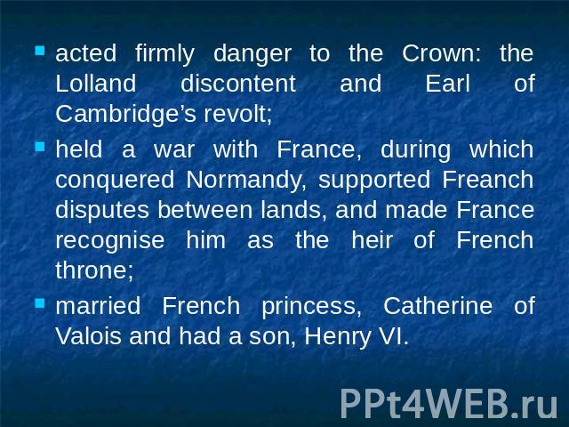 acted firmly danger to the Crown: the Lolland discontent and Earl of Cambridge's revolt;held a war with France, during which conquered Normandy, supported Freanch disputes between lands, and made France recognise him as the heir of French throne;mar…