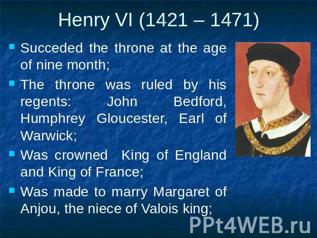 Henry VI (1421 – 1471) Succeded the throne at the age of nine month;The throne was ruled by his regents: John Bedford, Humphrey Gloucester, Earl of Warwick;Was crowned King of England and King of France;Was made to marry Margaret of Anjou, the niece…
