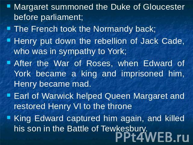 Margaret summoned the Duke of Gloucester before parliament;The French took the Normandy back;Henry put down the rebellion of Jack Cade, who was in sympathy to York;After the War of Roses, when Edward of York became a king and imprisoned him, Henry b…