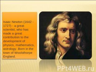 Isaac Newton (1642 - 1727) - a great scientist, who has made a great contributio