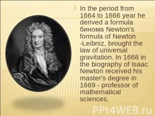 In the period from 1664 to 1666 year he derived a formula бинома Newton's formul