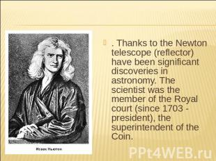 . Thanks to the Newton telescope (reflector) have been significant discoveries i