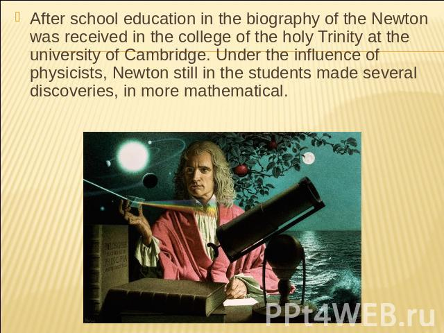 After school education in the biography of the Newton was received in the college of the holy Trinity at the university of Cambridge. Under the influence of physicists, Newton still in the students made several discoveries, in more mathematical.