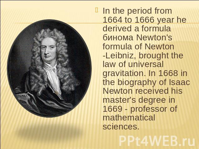 In the period from 1664 to 1666 year he derived a formula бинома Newton's formula of Newton -Leibniz, brought the law of universal gravitation. In 1668 in the biography of Isaac Newton received his master's degree in 1669 - professor of mathematical…