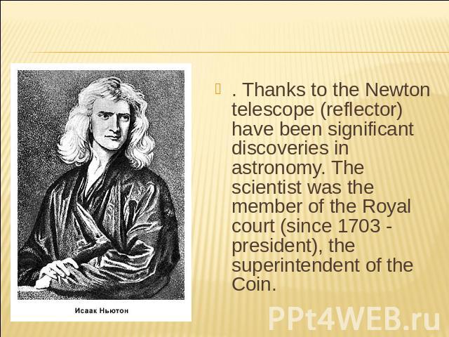 . Thanks to the Newton telescope (reflector) have been significant discoveries in astronomy. The scientist was the member of the Royal court (since 1703 - president), the superintendent of the Coin.