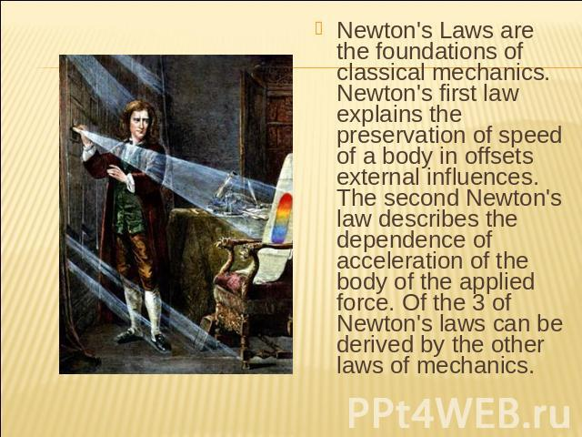 Newton's Laws are the foundations of classical mechanics. Newton's first law explains the preservation of speed of a body in offsets external influences. The second Newton's law describes the dependence of acceleration of the body of the applied for…