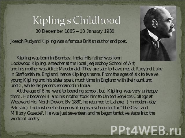 Kipling's Childhood30 December 1865 – 18 January 1936 Joseph Rudyard Kipling was a famous British author and poet. Kipling was born in Bombay, India. His father was John Lockwood Kipling, a teacher at the local Jeejeebhoy School of Art, and his moth…