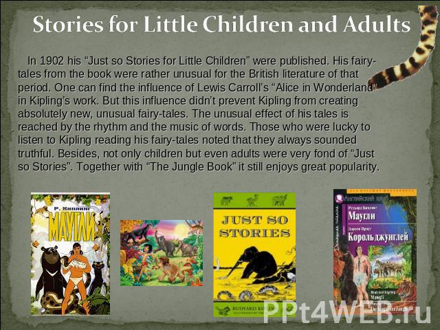 "Stories for Little Children and Adults In 1902 his ""Just so Stories for Little Children"" were published. His fairy-tales from the book were rather unusual for the British literature of that period. One can find the influence of Lewis Carroll's ""Alic…"