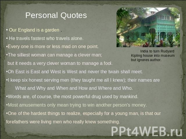 Personal Quotes Our England is a garden . He travels fastest who travels alone. Every one is more or less mad on one point. The silliest woman can manage a clever man; but it needs a very clever woman to manage a fool.Oh East is East and West is Wes…