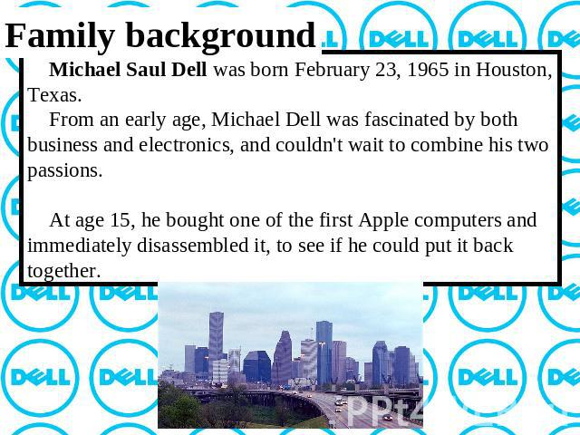 Family background Michael Saul Dell was born February 23, 1965 in Houston, Texas. From an early age, Michael Dell was fascinated by both business and electronics, and couldn't wait to combine his two passions. At age 15, he bought one of the first A…