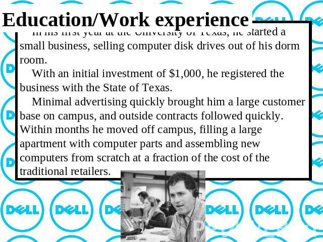 Education/Work experience In his first year at the University of Texas, he started a small business, selling computer disk drives out of his dorm room. With an initial investment of $1,000, he registered the business with the State of Texas. Minimal…