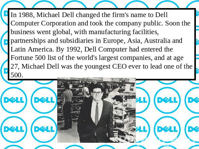 In 1988, Michael Dell changed the firm's name to Dell Computer Corporation and took the company public. Soon the business went global, with manufacturing facilities, partnerships and subsidiaries in Europe, Asia, Australia and Latin America. By 1992…
