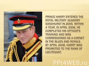 Prince Harry entered the Royal Military Academy Sandhurst in 2005. Within a year