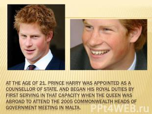 At the age of 21, Prince Harry was appointed as a Counsellor of State, and began