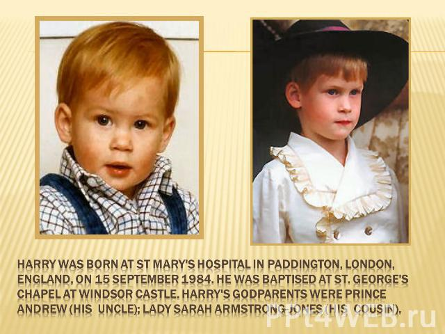 Harry was born at St Mary's Hospital in Paddington, London, England, on 15 September 1984. He was baptised at St. George's Chapel at Windsor Castle. Harry's godparents were Prince Andrew (his uncle); Lady Sarah Armstrong-Jones (his cousin).