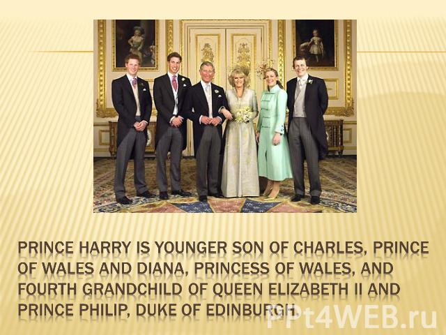 Prince Harry is younger son of Charles, Prince of Wales and Diana, Princess of Wales, and fourth grandchild of Queen Elizabeth II and Prince Philip, Duke of Edinburgh.
