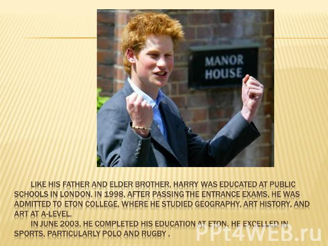 Like his father and elder brother, Harry was educated at public schools in London. In 1998, after passing the entrance exams, he was admitted to Eton College, where he studied geography, art history, and art at A-Level. In June 2003, he completed hi…