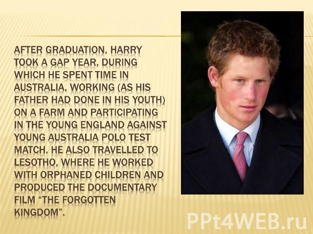 After graduation, Harry took a gap year, during which he spent time in Australia, working (as his father had done in his youth) on a farm and participating in the Young England against Young Australia Polo Test Match. He also travelled to Lesotho, w…