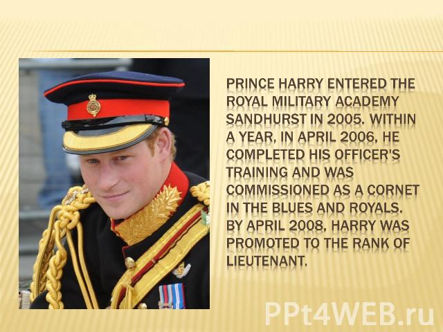Prince Harry entered the Royal Military Academy Sandhurst in 2005. Within a year, in April 2006, he completed his officer's training and was commissioned as a Cornet in the Blues and Royals. By April 2008, Harry was promoted to the rank of lieutenant.