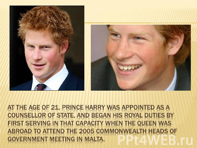At the age of 21, Prince Harry was appointed as a Counsellor of State, and began his royal duties by first serving in that capacity when the Queen was abroad to attend the 2005 Commonwealth Heads of Government Meeting in Malta.
