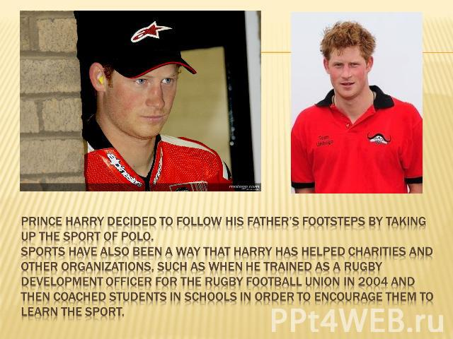 Prince Harry decided to follow his father's footsteps by taking up the sport of Polo.Sports have also been a way that Harry has helped charities and other organizations, such as when he trained as a Rugby Development Officer for the Rugby Football U…