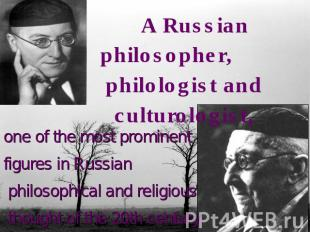 A Russian philosopher, philologist and culturologist,one of the most prominent f